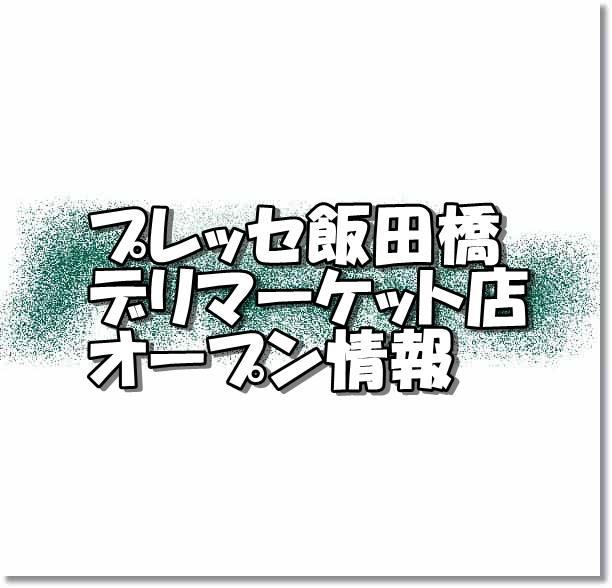 プレッセ飯田橋デリマーケット店新規オープン情報