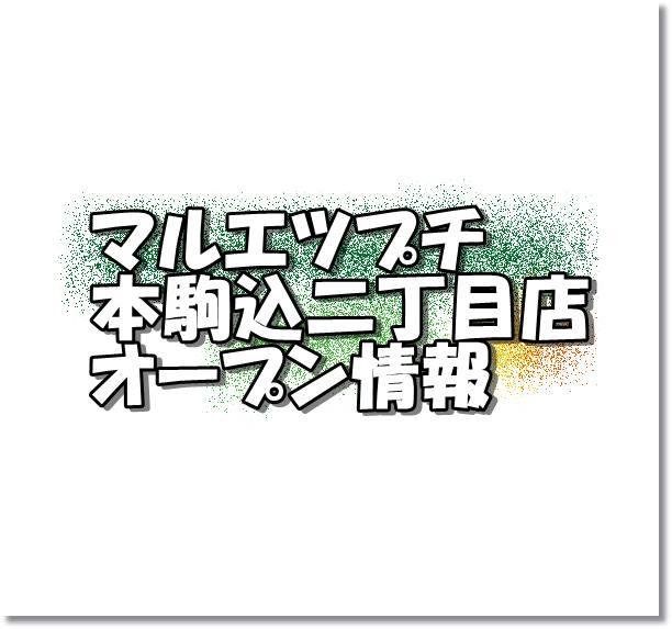 マルエツプチ本駒込二丁目店新規オープン情報