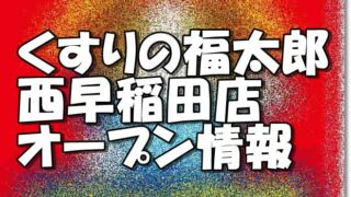 くすりの福太郎西早稲田店新規オープン情報